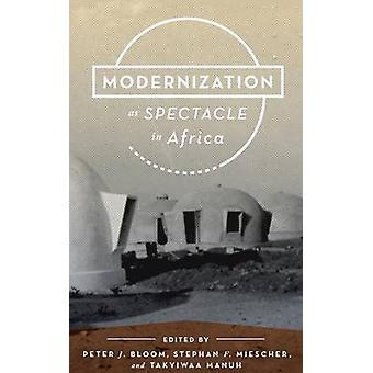 Modernization as Spectacle in Africa by Bloom & Peter J.