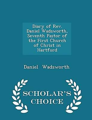 Diary of Rev. Daniel Wadsworth Seventh Pastor of the First Church of Christ in Hartford  Scholars Choice Edition by Wadsworth & Daniel