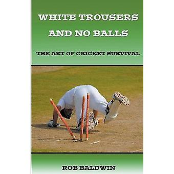 White Trousers and No Balls The Art of Cricket Survival by Baldwin & Rob