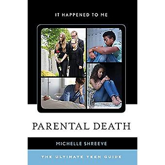 Parental Death - The Ultimate Teen Guide by Michelle Shreeve - 9781442