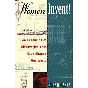 Women Invent! - Two Centuries of Discoveries That Have Shaped Our Worl