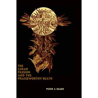 The Lukan Passion and the Praiseworthy Death by Scaer & Peter J.