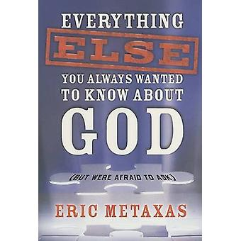 Everything Else You Always Wanted to Know About God But Were Afraid to Ask by Metaxas & Eric