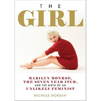 The Girl  Marilyn Monroe The Seven Year Itch and the Birth of an Unlikely Feminist by Michelle Morgan