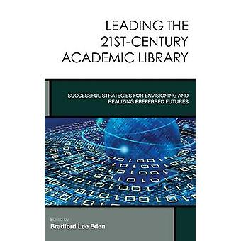 Leading the 21stCentury Academic Library Successful Strategies for Envisioning and Realizing Preferred Futures by Eden & Bradford Lee
