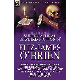 The Collected Supernatural and Weird Fiction of FitzJames OBrien ThirtySeven Short Stories of the Strange and Unusual Including From Hand to Mouth The Legend of Barlagh Cave The Other Night by OBrien & FitzJames