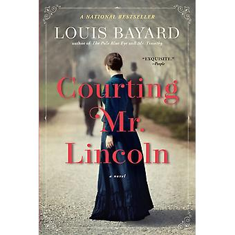 Courting Mr. Lincoln  A Novel by Louis Bayard