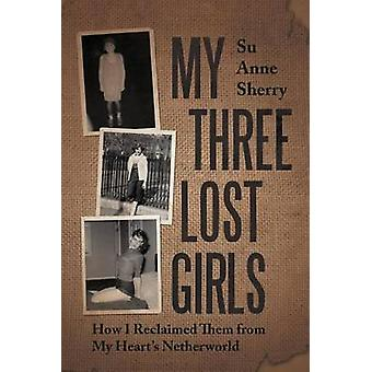 My Three Lost Girls How I Reclaimed Them from My Hearts Netherworld by Sherry & Su Anne