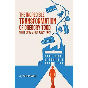 The Incredible Transformation of Gregory Todd With Case Study Questions by Sheppard & A J