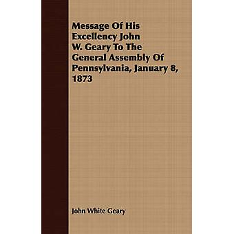 Message Of His Excellency John W. Geary To The General Assembly Of Pennsylvania January 8 1873 by Geary & John White