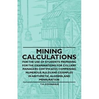 Mining Calculations for the Use of Students Preparing for the Examinations for Colliery Managers Certificates Comprising Numerous Rules and Examples in Arithmetic Algebra And Mensuration by ODonahue & T. A.