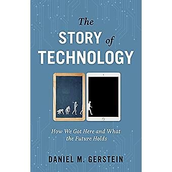 The Story of Technology - How We Got Here and What the Future Holds by