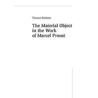 The Material Object in the Work of Marcel Proust by Thomas Baldwin -