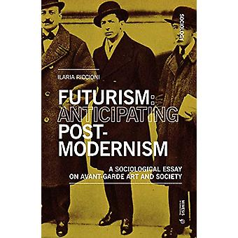 Futurism - Anticipating Postmodernism - A Sociological Essay - On Avant-