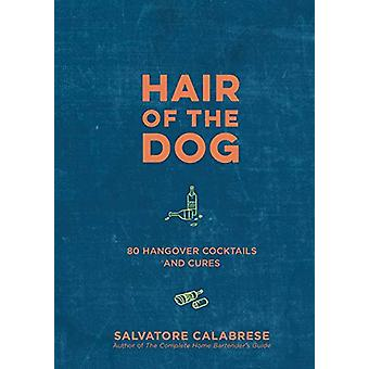 Hair of the Dog - 80 Hangover Cocktails and Cures by Salvatore Calabre