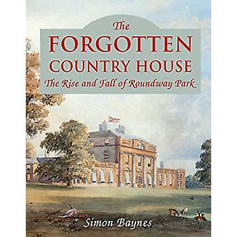 The Forgotten Country House - The Rise and Fall of Roundway Park by Si