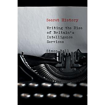 Secret History  Writing the Rise of Britains Intelligence Services by Simon Ball