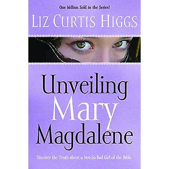 Unveiling Mary Magdalene  Discover the Truth About a NotSo Bad Girl of the Bible by Liz Curtis Higgs