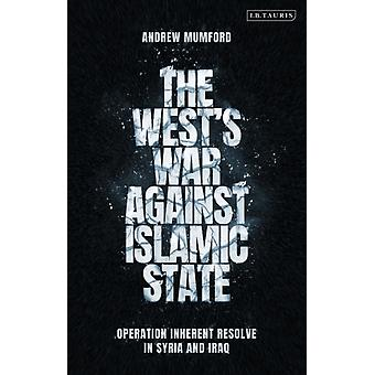The Wests War Against Islamic State by Mumford & Andrew University of Nottingham & UK