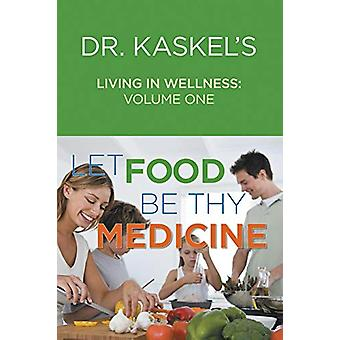Dr. Kaskel's Living in Wellness - Volume One - Let Food Be Thy Medicin