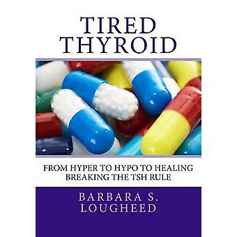 Tired Thyroid - From Hyper to Hypo to Healing-Breaking the Tsh Rule by