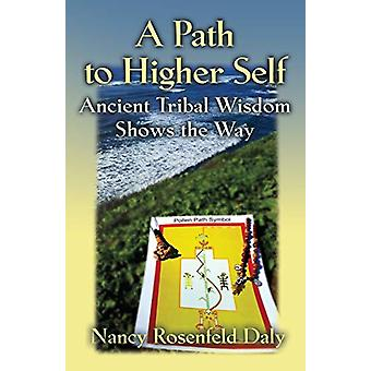 A Path to Higher Self - Ancient Tribal Wisdom Shows the Way by Nancy R