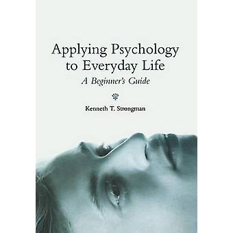 Applying Psychology to Everyday Life - A Beginner's Guide by Kenneth T