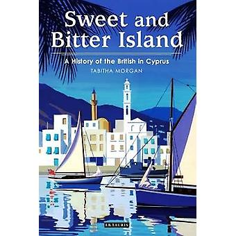 Sweet and Bitter Island - A History of the British in Cyprus by Tabith