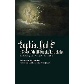 Sophia God  A Short Tale About the Antichrist Also Including At the Dawn of MistShrouded Youth by Solovyov & Vladimir