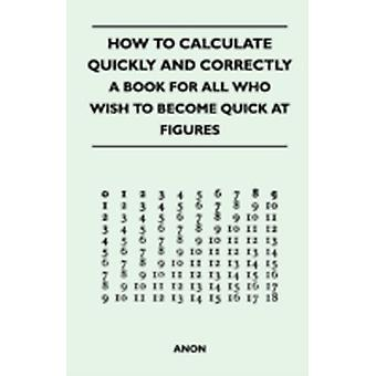 How to Calculate Quickly and Correctly  A Book for All Who Wish to Become Quick at Figures by Anon