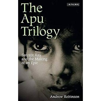 The Apu Trilogy  Satyajit Ray and the Making of an Epic by Andrew Robinson