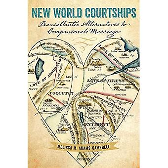 New World Courtships: Transatlantic Alternatives to Companionate Marriage (Re-Mapping the Transnational: A Dartmouth...