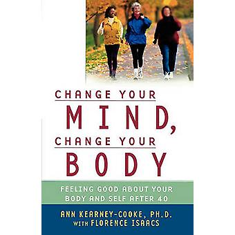 Change Your Mind Change Your Body Feeling Good about Your Body and Self After 40 by KearneyCooke & Ann