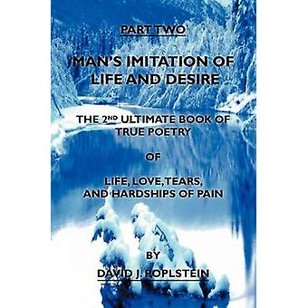 Mans Imitation of Life and Desire The 2nd Ultimate Book of True Poetry by Poplstein & David J.