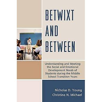 Betwixt and Between Understanding and Meeting the Social and Emotional Development Needs of Students During the Middle School Transition Y by Young & Nicholas D.