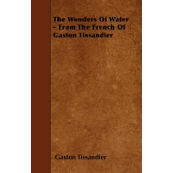 The Wonders Of Water  From The French Of Gaston Tissandier by Tissandier & Gaston