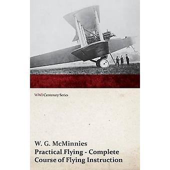 Practical Flying  Complete Course of Flying Instruction WWI Centenary Series by McMinnies & W. G.