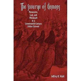Scourge of Demons Possession Lust and Witchcraft in a SeventeenthCentury Italian Convent by Watt & Jeffrey R