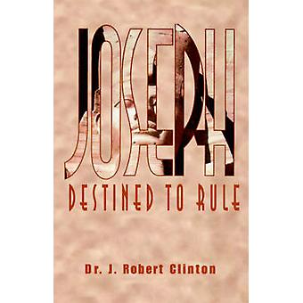 Joseph Destined To RuleA Study in Integrity and Divine Affirmation by Clinton & Dr. J. Robert
