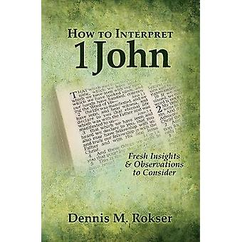 How to Interpret 1 John Fresh Insights  Observations to Consider by Rokser & Dennis M.