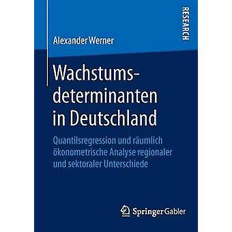 Wachstumsdeterminanten in Deutschland  Quantilsregression und rumlich konometrische Analyse regionaler und sektoraler Unterschiede by Werner & Alexander
