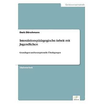 Interaktionspdagogische Arbeit mit JugendlichenGrundlagen und konzeptionelle berlegungen by Drschmann & Doris