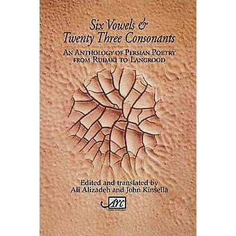 Six Vowels  Twentythree Consonants An Anthology of Persian Poetry from Rudaki to Langroodi by Alizadeh & Ali