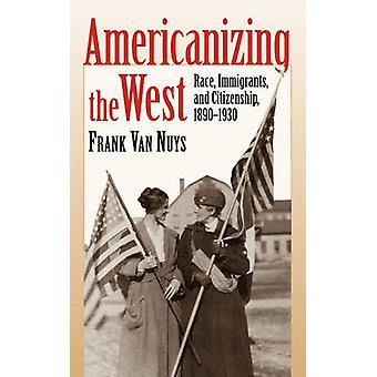 Americanizing the West - Race - Immigrants and Citizenship - 1890-1930