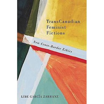 TransCanadian Feminist Fictions - New Cross-Border Ethics by Libe Garc