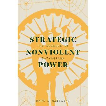 Strategic Nonviolent Power - The Science of Satyagraha by Mark A. Matt