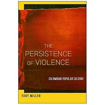 The Persistence of Violence - Colombian Popular Culture by Toby Miller