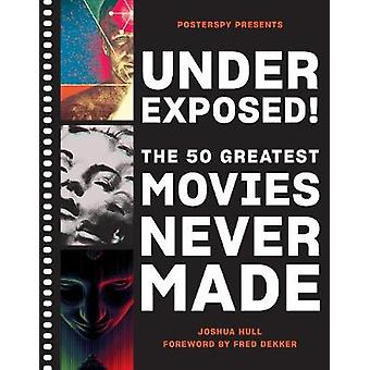 Underexposed The 50 Greatest Movies Never Made