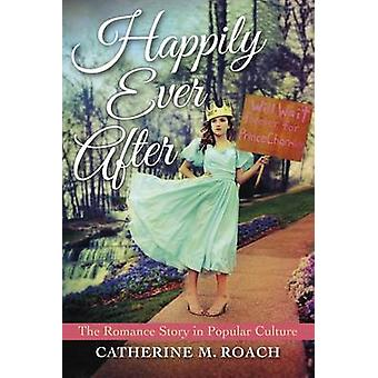 Happily Ever After The Romance Story in Popular Culture by Roach & Catherine M