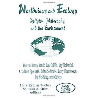 Worldviews and Ecology Religion Philosophy and the Environment by Edited by Mary E Tucker & Edited by John A Grim